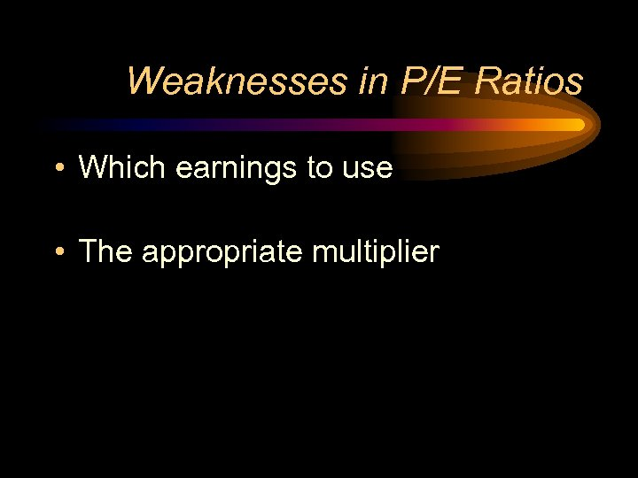 Weaknesses in P/E Ratios • Which earnings to use • The appropriate multiplier