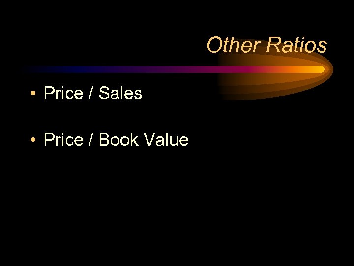 Other Ratios • Price / Sales • Price / Book Value