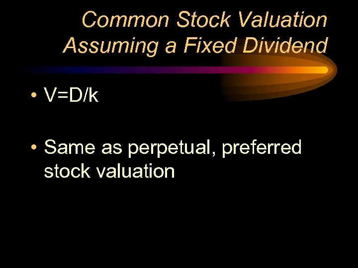 Common Stock Valuation Assuming a Fixed Dividend • V=D/k • Same as perpetual, preferred