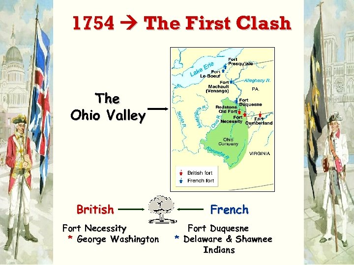 1754 The First Clash The Ohio Valley British Fort Necessity * George Washington French