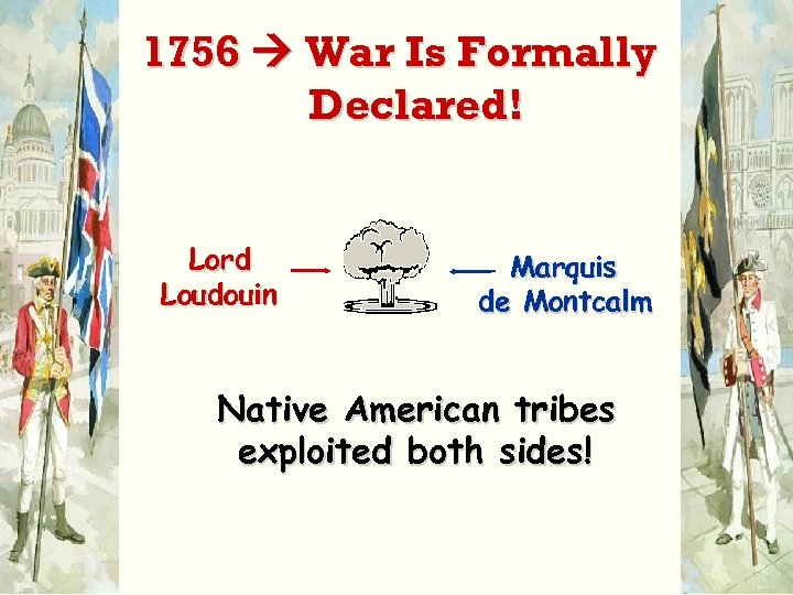 1756 War Is Formally Declared! Lord Loudouin Marquis de Montcalm Native American tribes exploited