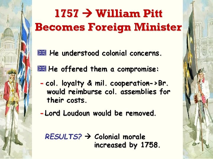 1757 William Pitt Becomes Foreign Minister A He understood colonial concerns. A He offered