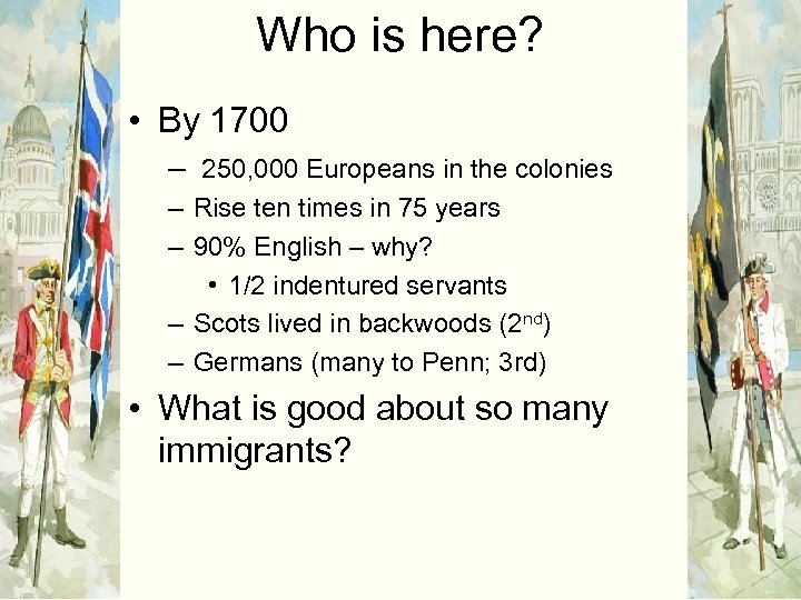 Who is here? • By 1700 – 250, 000 Europeans in the colonies –
