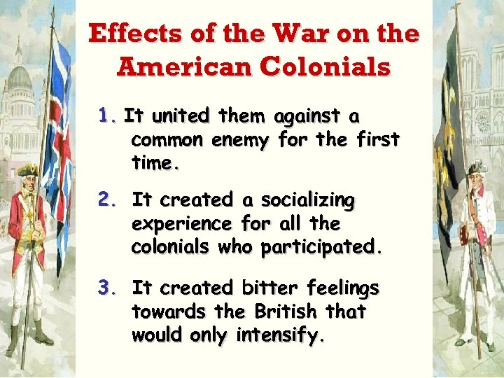 Effects of the War on the American Colonials 1. It united them against a