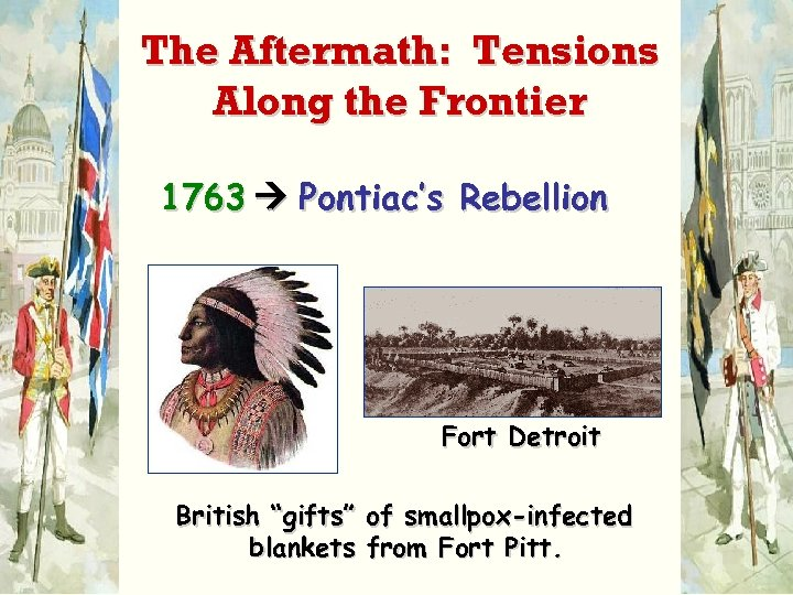 """The Aftermath: Tensions Along the Frontier 1763 Pontiac's Rebellion Fort Detroit British """"gifts"""" of"""