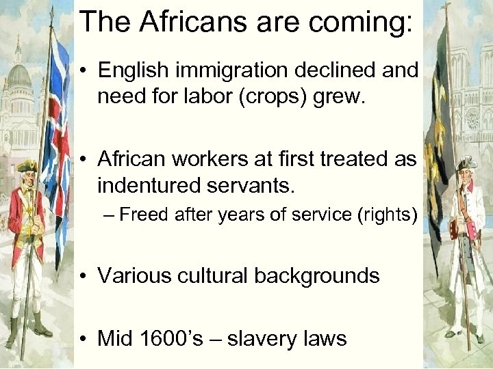 The Africans are coming: • English immigration declined and need for labor (crops) grew.