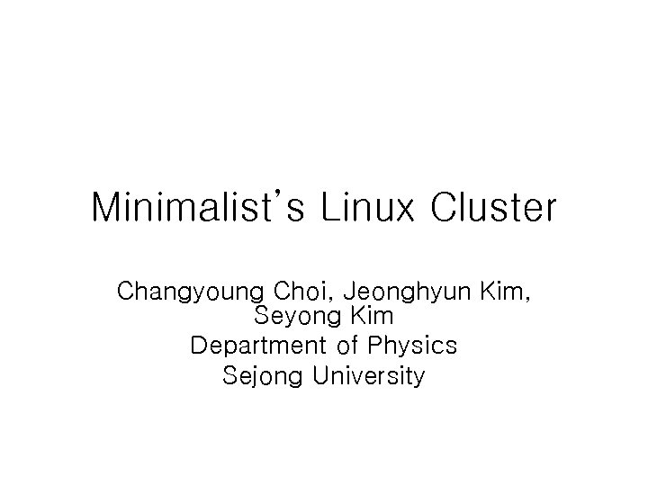 Minimalist's Linux Cluster Changyoung Choi, Jeonghyun Kim, Seyong Kim Department of Physics Sejong University