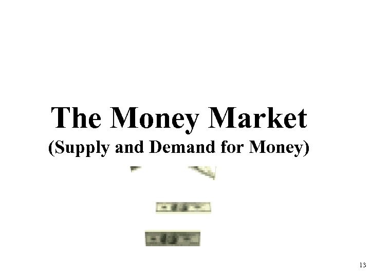The Money Market (Supply and Demand for Money) 13