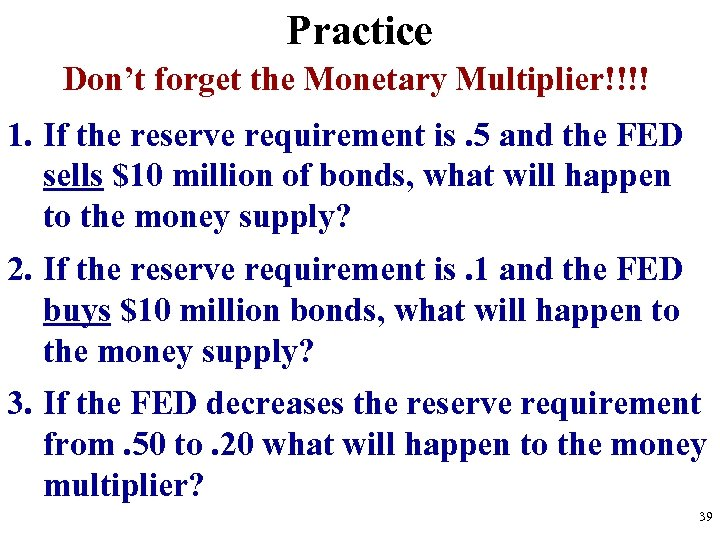 Practice Don't forget the Monetary Multiplier!!!! 1. If the reserve requirement is. 5 and
