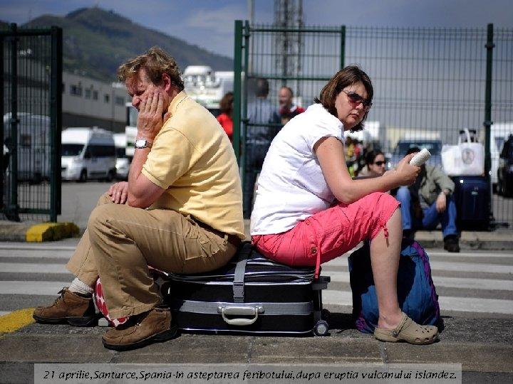21 aprilie, Santurce, Spania-In asteptarea feribotului, dupa eruptia vulcanului islandez.