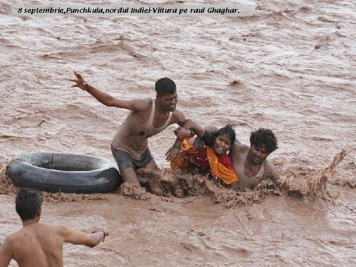 8 septembrie, Punchkula, nordul Indiei-Viitura pe raul Ghaghar.
