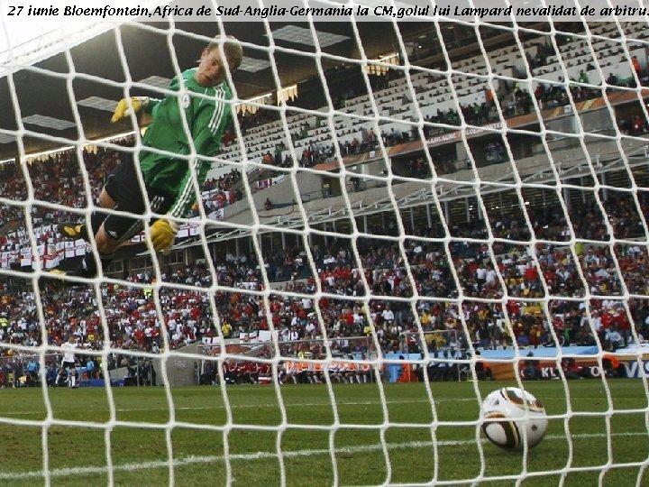 27 iunie Bloemfontein, Africa de Sud-Anglia-Germania la CM, golul lui Lampard nevalidat de arbitru.