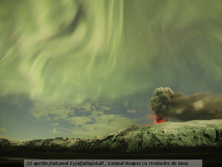 22 aprilie, Vulcanul Eyjafjallajokull , Iceland-Noapte cu stralucire de lava.