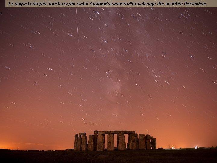 12 august : Câmpia Salisbury, din sudul Angliei -Monumentul. Stonehenge din neolitic Perseidele. si