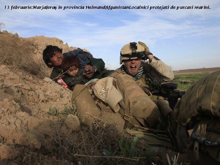 13 februarie: Marjah , oraş in provincia Helmand, Afganistan -Localnici protejati de puscasi marini.