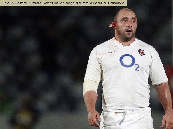 Iunie 15: Gosford, Australia-David Flatman, sange si durere la meciul cu Barbarians