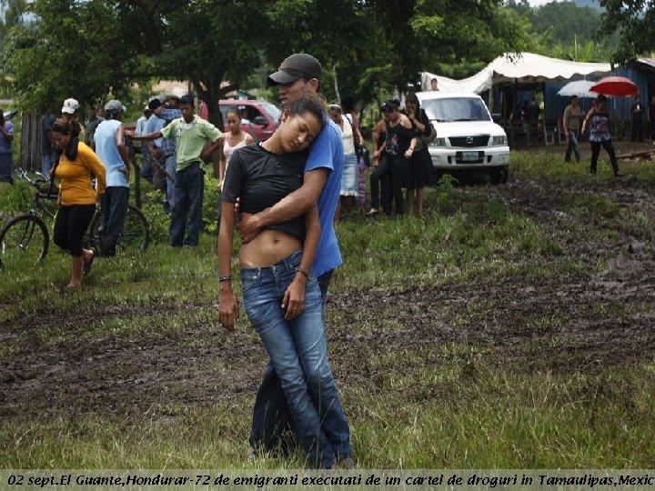 02 sept. El Guante, Hondurar-72 de emigranti executati de un cartel de droguri in