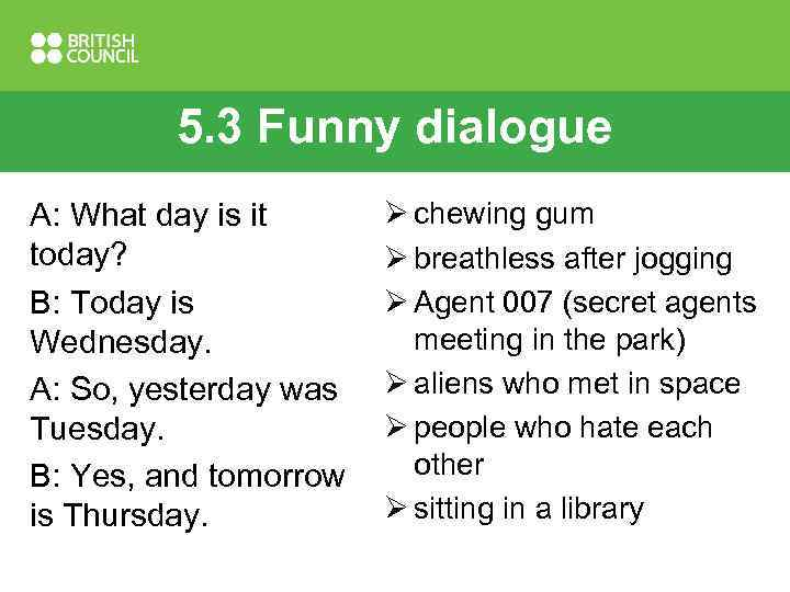 5. 3 Funny dialogue A: What day is it today? B: Today is Wednesday.