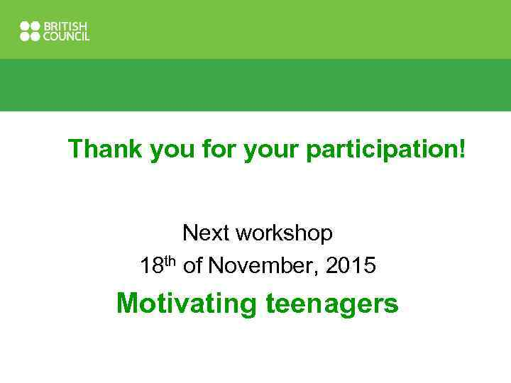 Thank you for your participation! Next workshop 18 th of November, 2015 Motivating teenagers