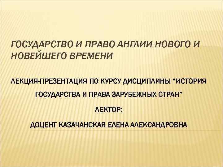 """ГОСУДАРСТВО И ПРАВО АНГЛИИ НОВОГО И НОВЕЙШЕГО ВРЕМЕНИ ЛЕКЦИЯ-ПРЕЗЕНТАЦИЯ ПО КУРСУ ДИСЦИПЛИНЫ """"ИСТОРИЯ ГОСУДАРСТВА"""