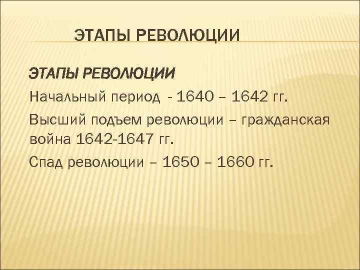 ЭТАПЫ РЕВОЛЮЦИИ Начальный период - 1640 – 1642 гг. Высший подъем революции – гражданская
