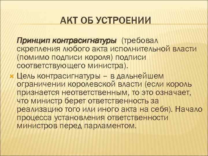 АКТ ОБ УСТРОЕНИИ Принцип контрасигнатуры (требовал скрепления любого акта исполнительной власти (помимо подписи короля)