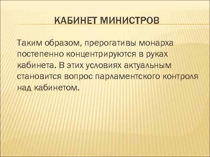 КАБИНЕТ МИНИСТРОВ Таким образом, прерогативы монарха постепенно концентрируются в руках кабинета. В этих условиях