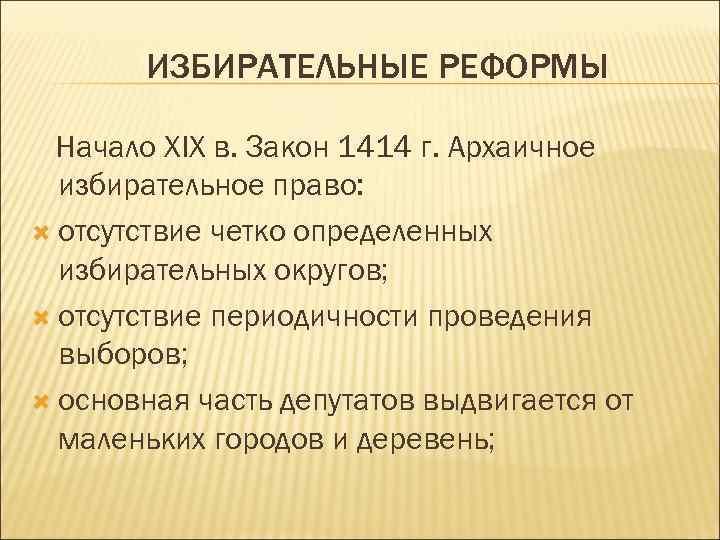 ИЗБИРАТЕЛЬНЫЕ РЕФОРМЫ Начало XIX в. Закон 1414 г. Архаичное избирательное право: отсутствие четко определенных