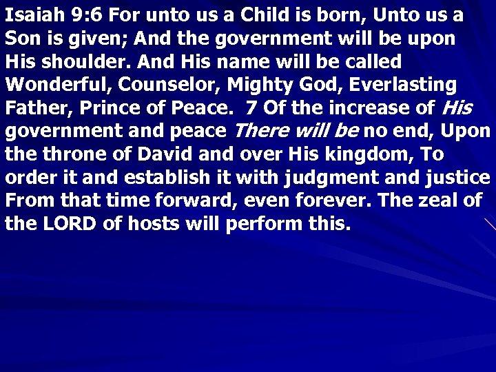 Isaiah 9: 6 For unto us a Child is born, Unto us a Son