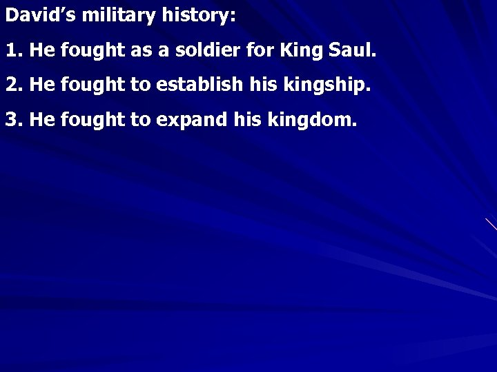 David's military history: 1. He fought as a soldier for King Saul. 2. He
