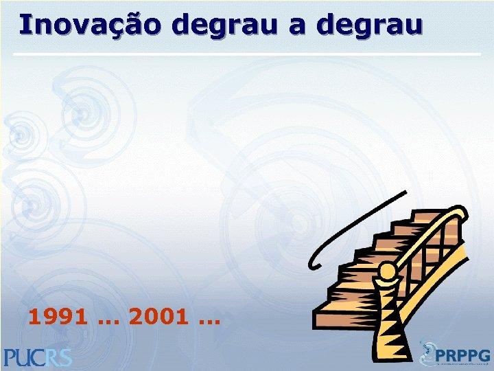 Inovação degrau a degrau 1991. . . 2001. . .