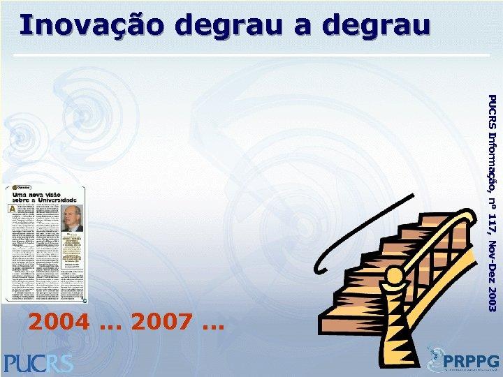 Inovação degrau a degrau PUCRS Informação, nº 117, Nov-Dez 2003 2004. . . 2007.