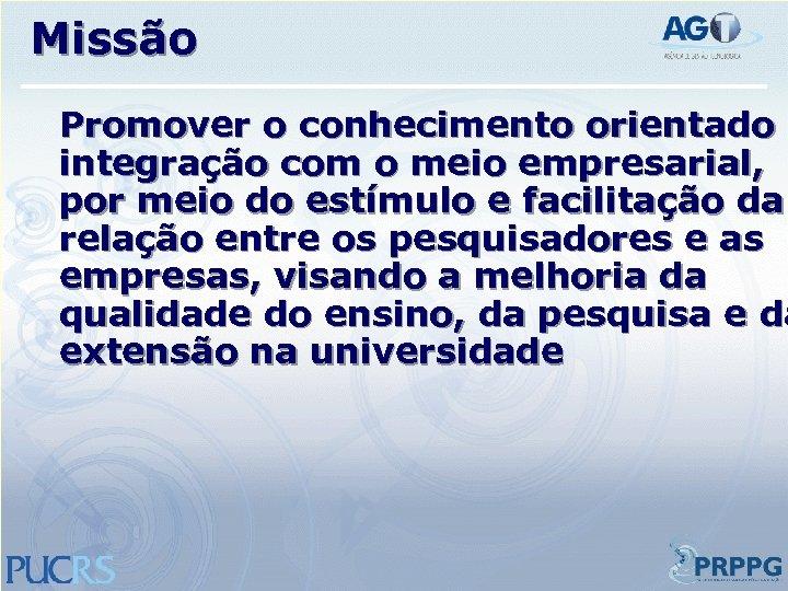 Missão Promover o conhecimento orientado à integração com o meio empresarial, por meio do