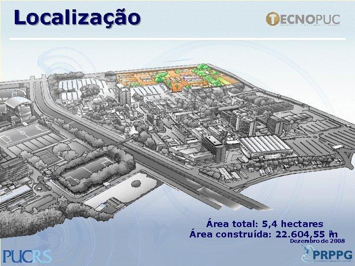 Localização Área total: 5, 4 hectares 2 Área construída: 22. 604, 55 m Dezembro