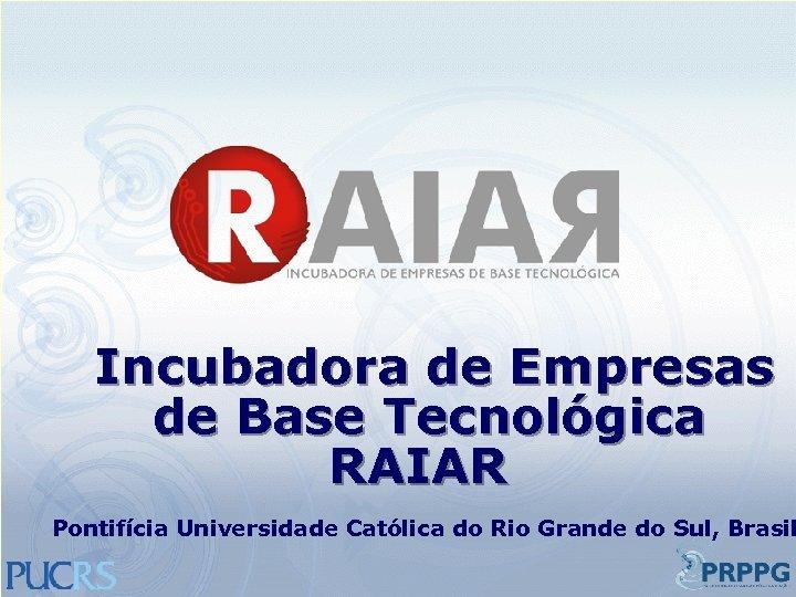 Incubadora de Empresas de Base Tecnológica RAIAR Pontifícia Universidade Católica do Rio Grande do