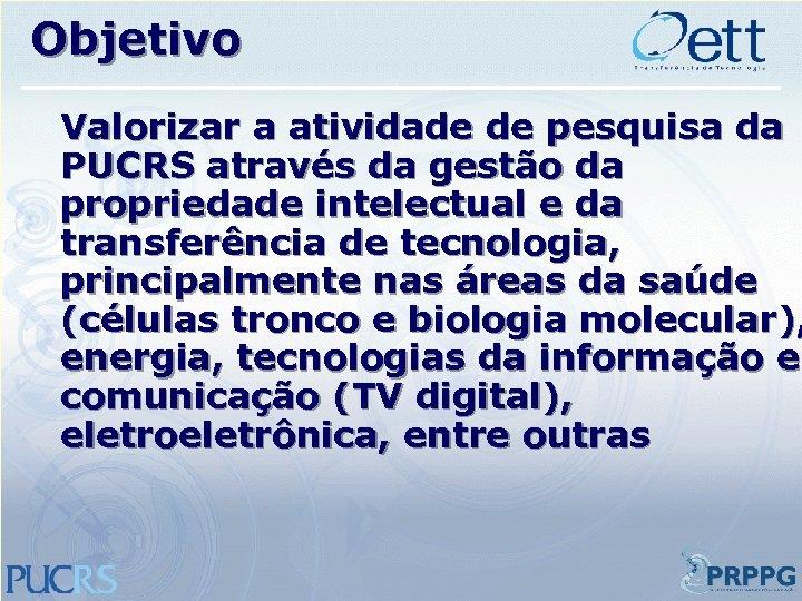 Objetivo Valorizar a atividade de pesquisa da PUCRS através da gestão da propriedade intelectual