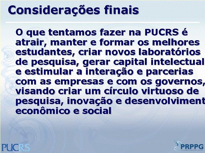 Considerações finais O que tentamos fazer na PUCRS é atrair, manter e formar os