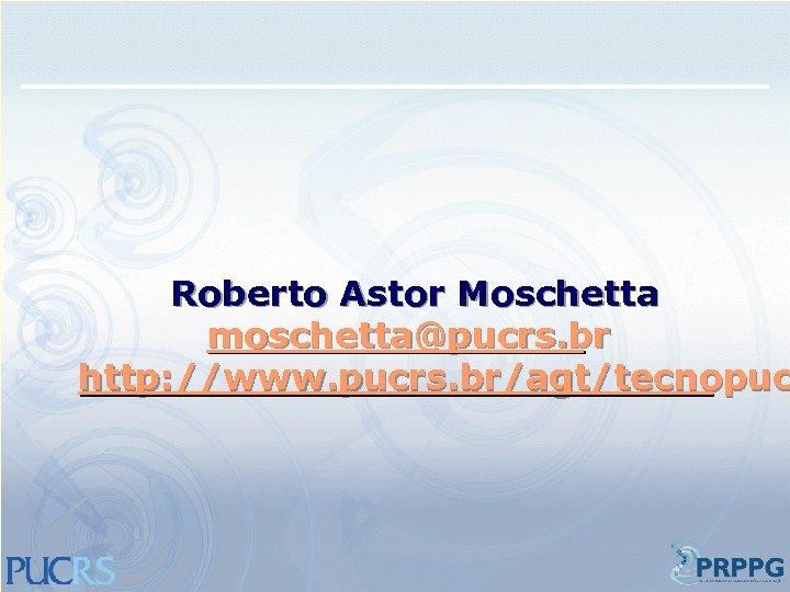 Roberto Astor Moschetta moschetta@pucrs. br http: //www. pucrs. br/agt/tecnopuc