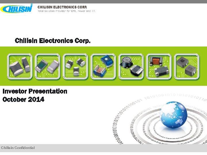 Chilisin Electronics Corp. Investor Presentation October 2014 Chilisin Confidential