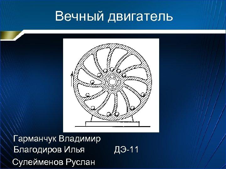 Вечный двигатель Гарманчук Владимир Благодиров Илья ДЭ-11 Сулейменов Руслан