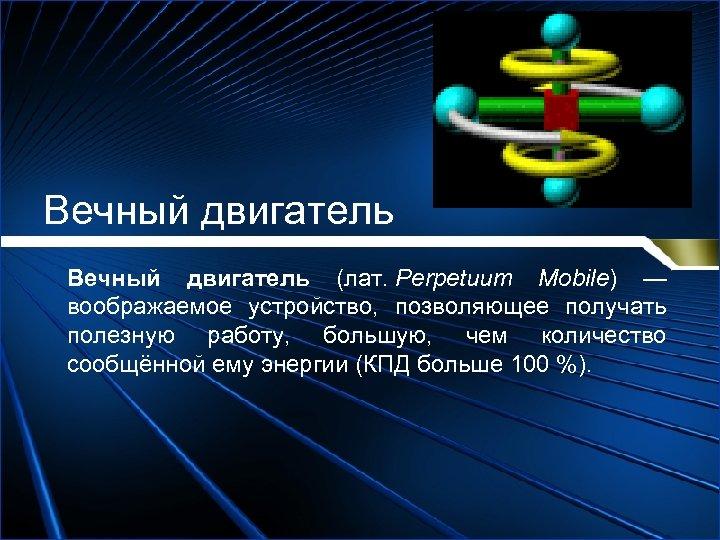 Вечный двигатель (лат. Perpetuum Mobile) — воображаемое устройство, позволяющее получать полезную работу, большую, чем