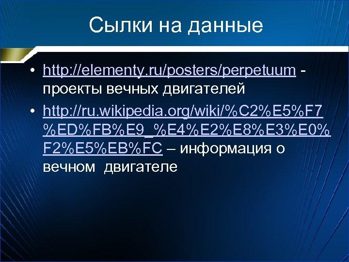 Сылки на данные • http: //elementy. ru/posters/perpetuum - проекты вечных двигателей • http: //ru.