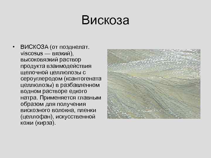 Вискоза • ВИСКОЗА (от позднелат. viscosus — вязкий), высоковязкий раствор продукта взаимодействия щелочной целлюлозы