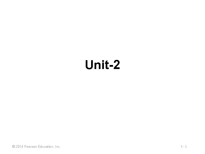 Unit-2 © 2014 Pearson Education, Inc. 5 -1