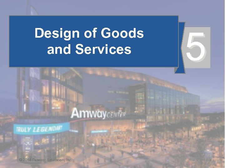 Design of Goods and Services © 2014 Pearson Education, Inc. © 2014 Pearson Education,