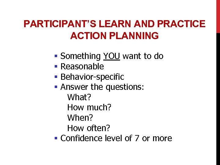 PARTICIPANT'S LEARN AND PRACTICE ACTION PLANNING Something YOU want to do Reasonable Behavior-specific Answer