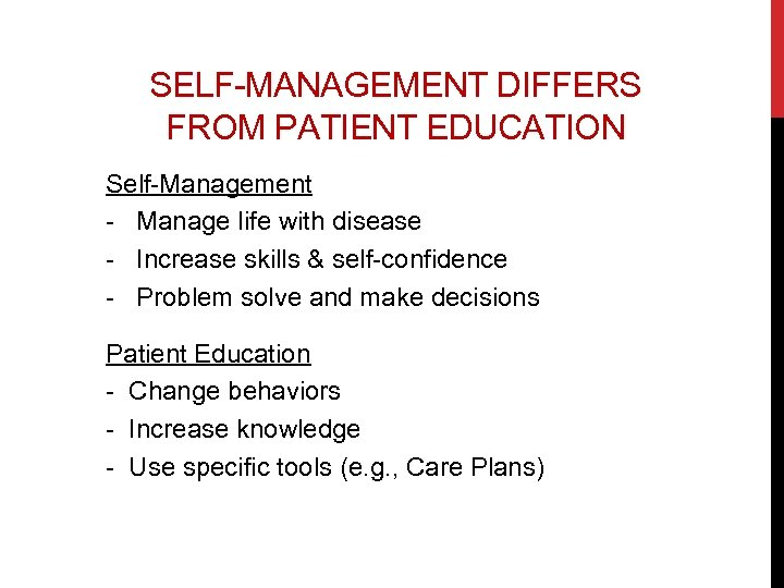 SELF-MANAGEMENT DIFFERS FROM PATIENT EDUCATION Self-Management - Manage life with disease - Increase skills