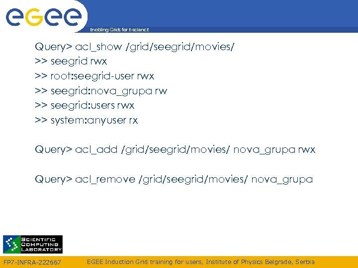 Enabling Grids for E-scienc. E Query> acl_show /grid/seegrid/movies/ >> seegrid rwx >> root: seegrid-user
