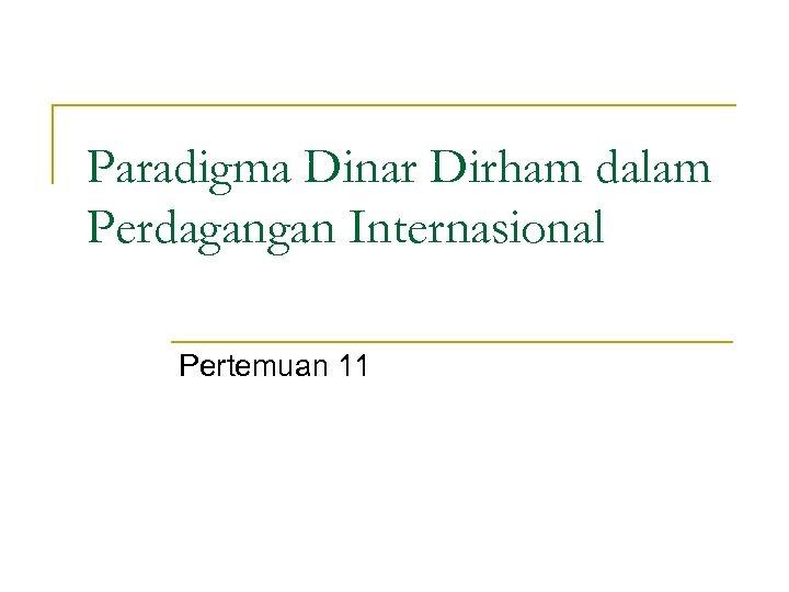 Paradigma Dinar Dirham dalam Perdagangan Internasional Pertemuan 11