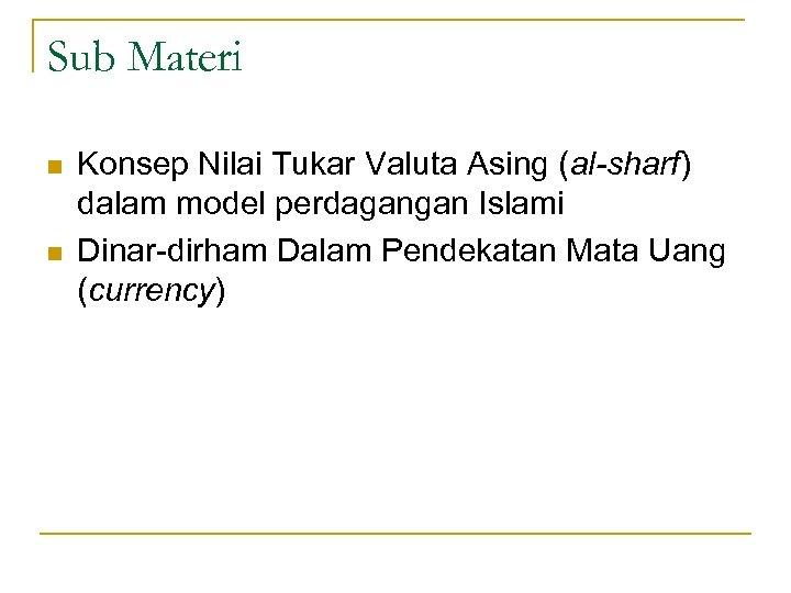 Sub Materi n n Konsep Nilai Tukar Valuta Asing (al-sharf) dalam model perdagangan Islami
